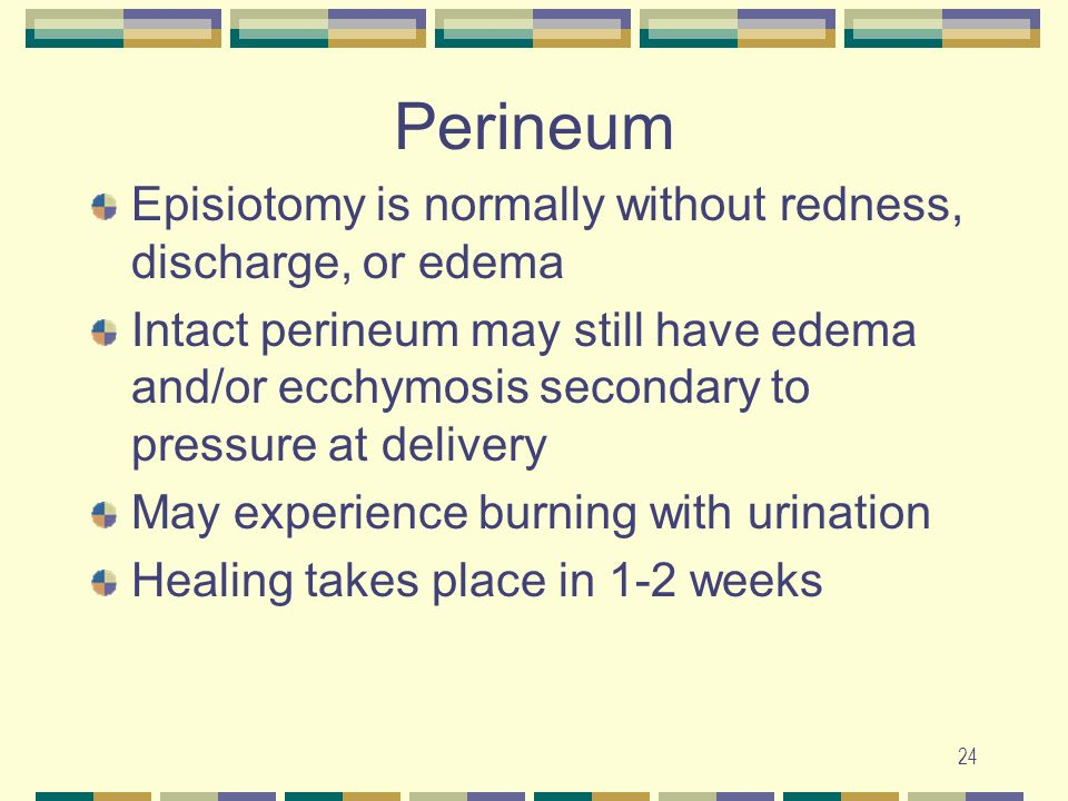 Perineum Episiotomy is normally without redness, discharge, or edema