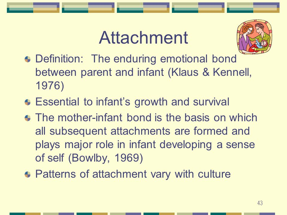 Attachment Definition: The enduring emotional bond between parent and infant (Klaus & Kennell, 1976)