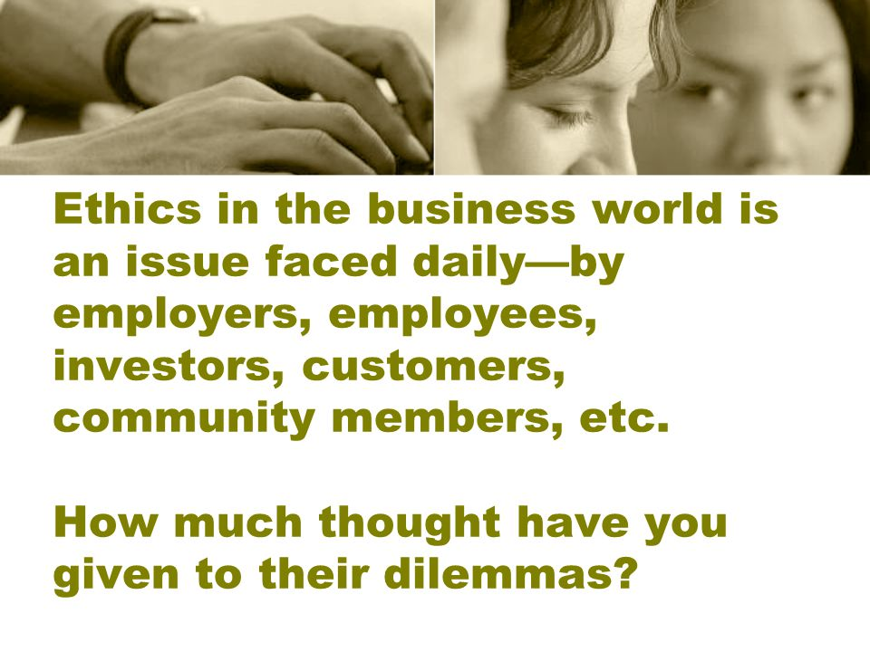 Ethics in the business world is an issue faced daily—by employers, employees, investors, customers, community members, etc.