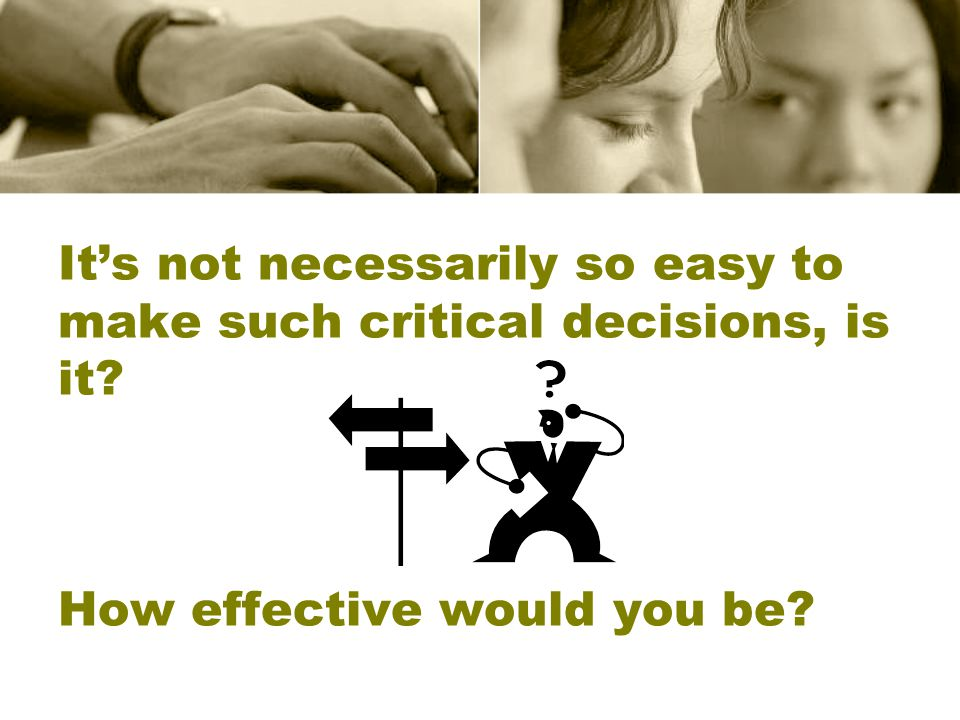 It's not necessarily so easy to make such critical decisions, is it