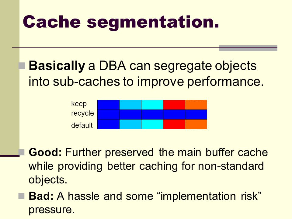 Cache segmentation. Basically a DBA can segregate objects into sub-caches to improve performance.