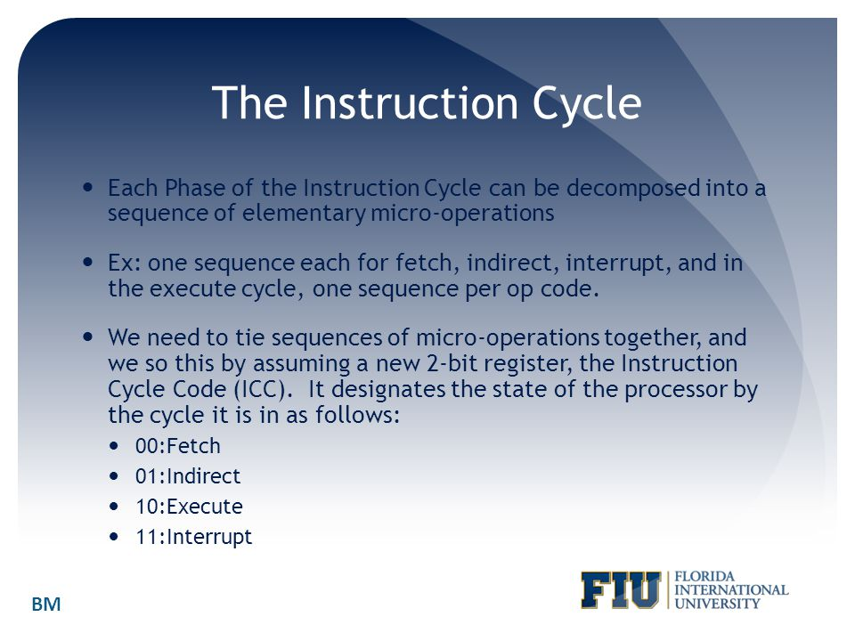 The Instruction Cycle Each Phase of the Instruction Cycle can be decomposed into a sequence of elementary micro-operations.