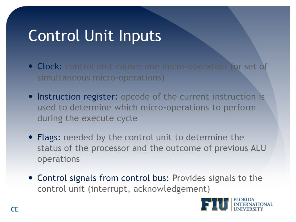 Control Unit Inputs Clock: control unit causes one micro-operation (or set of simultaneous micro-operations)