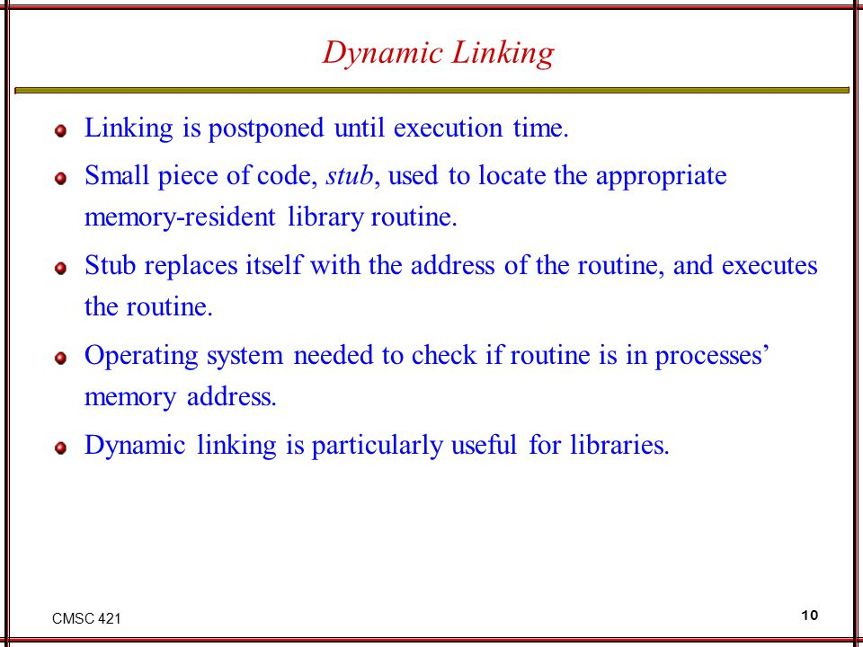 Dynamic Linking Linking is postponed until execution time.