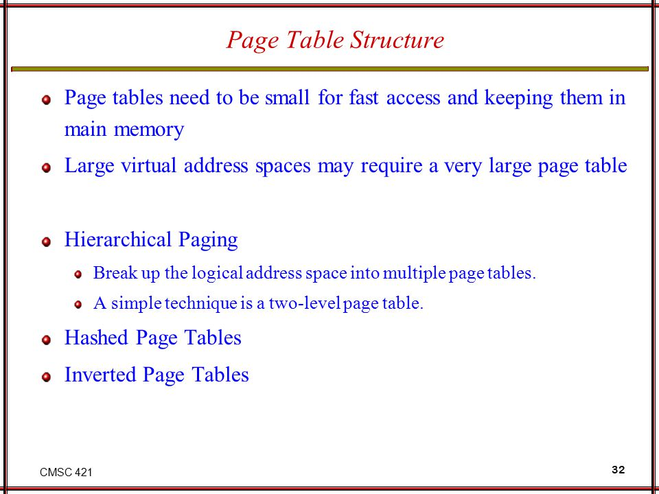 Page Table Structure Page tables need to be small for fast access and keeping them in main memory.