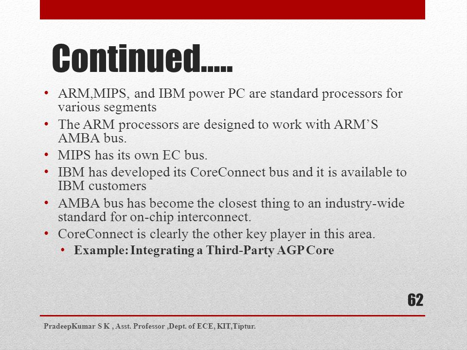 Continued….. ARM,MIPS, and IBM power PC are standard processors for various segments. The ARM processors are designed to work with ARM'S AMBA bus.