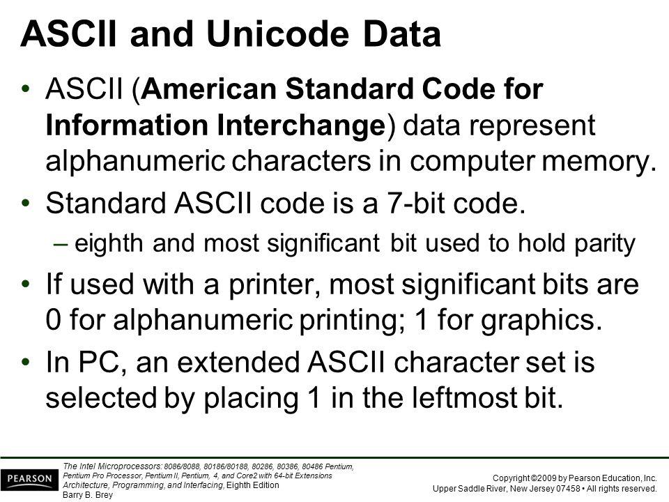 ASCII and Unicode Data ASCII (American Standard Code for Information Interchange) data represent alphanumeric characters in computer memory.
