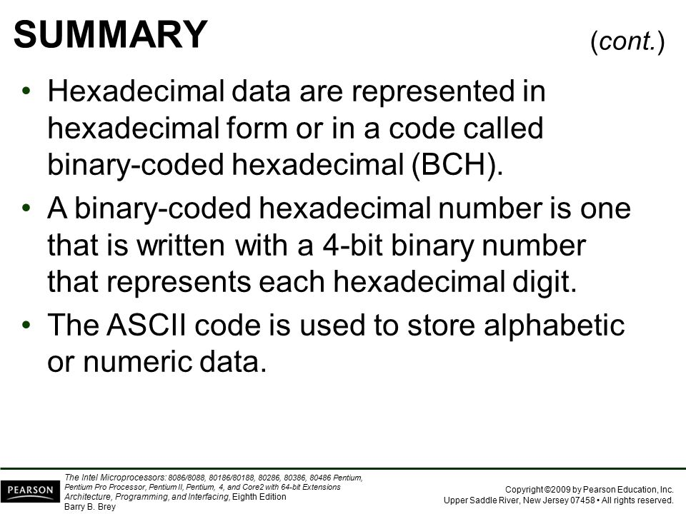 SUMMARY (cont.) Hexadecimal data are represented in hexadecimal form or in a code called binary-coded hexadecimal (BCH).