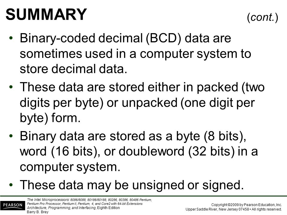 SUMMARY (cont.) Binary-coded decimal (BCD) data are sometimes used in a computer system to store decimal data.