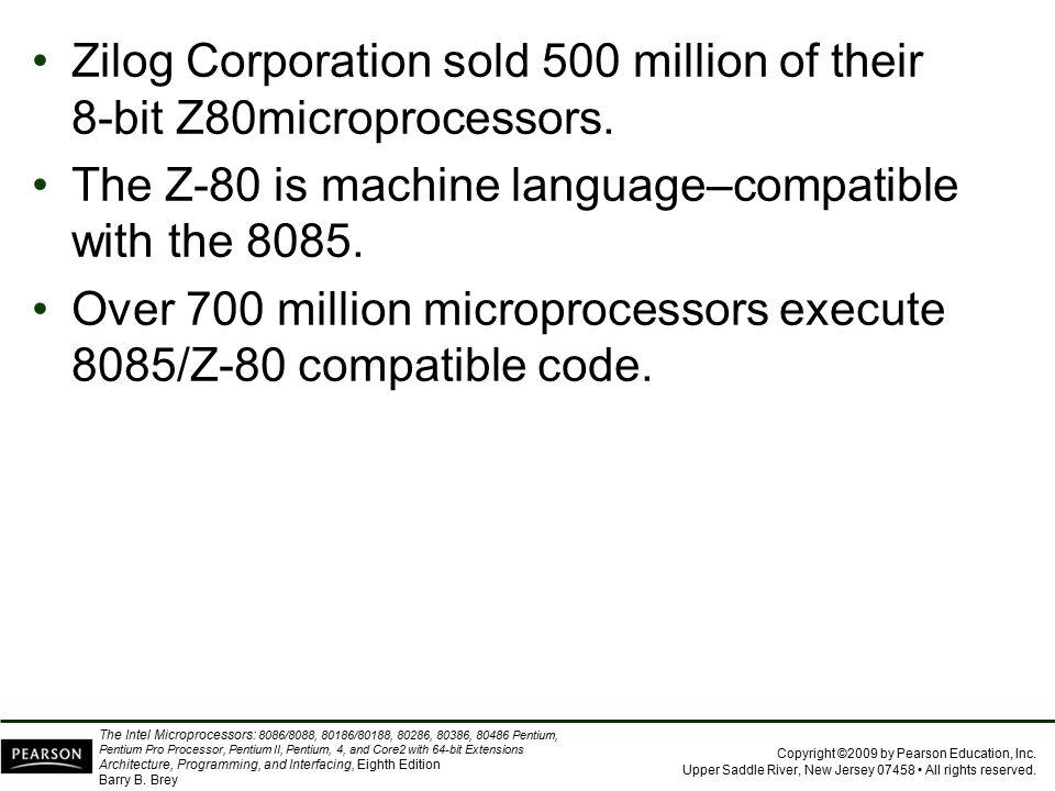 Zilog Corporation sold 500 million of their 8-bit Z80microprocessors.