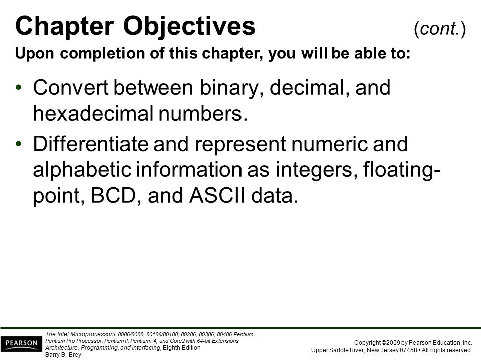 Chapter Objectives (cont.) Upon completion of this chapter, you will be able to: Convert between binary, decimal, and hexadecimal numbers.