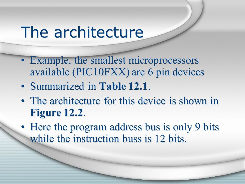 The architecture Example, the smallest microprocessors available (PIC10FXX) are 6 pin devices. Summarized in Table 12.1.