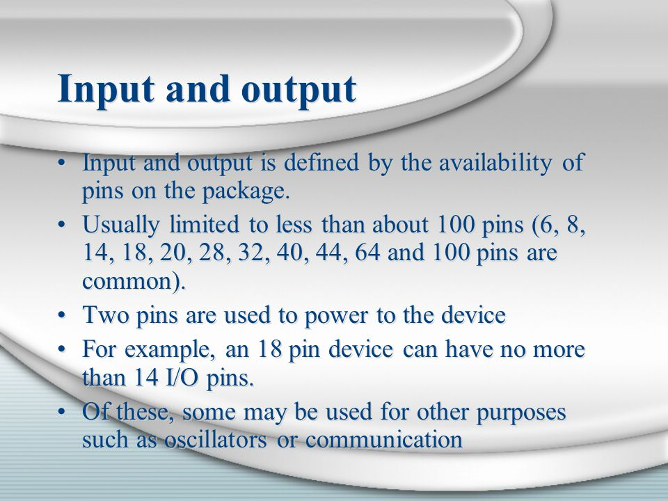 Input and output Input and output is defined by the availability of pins on the package.