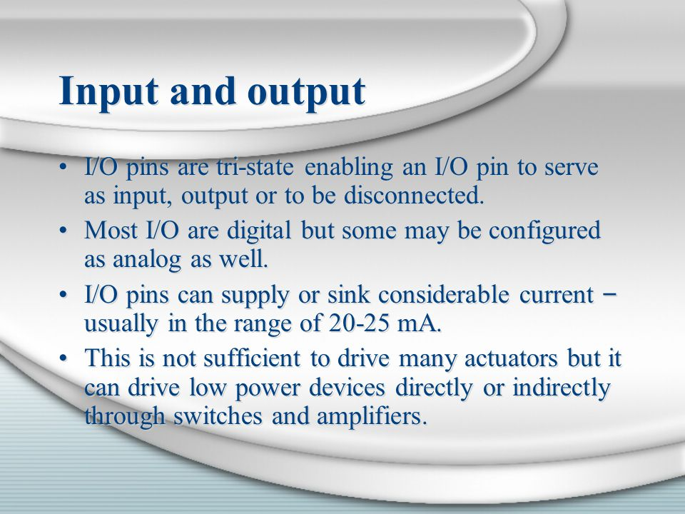 Input and output I/O pins are tri-state enabling an I/O pin to serve as input, output or to be disconnected.