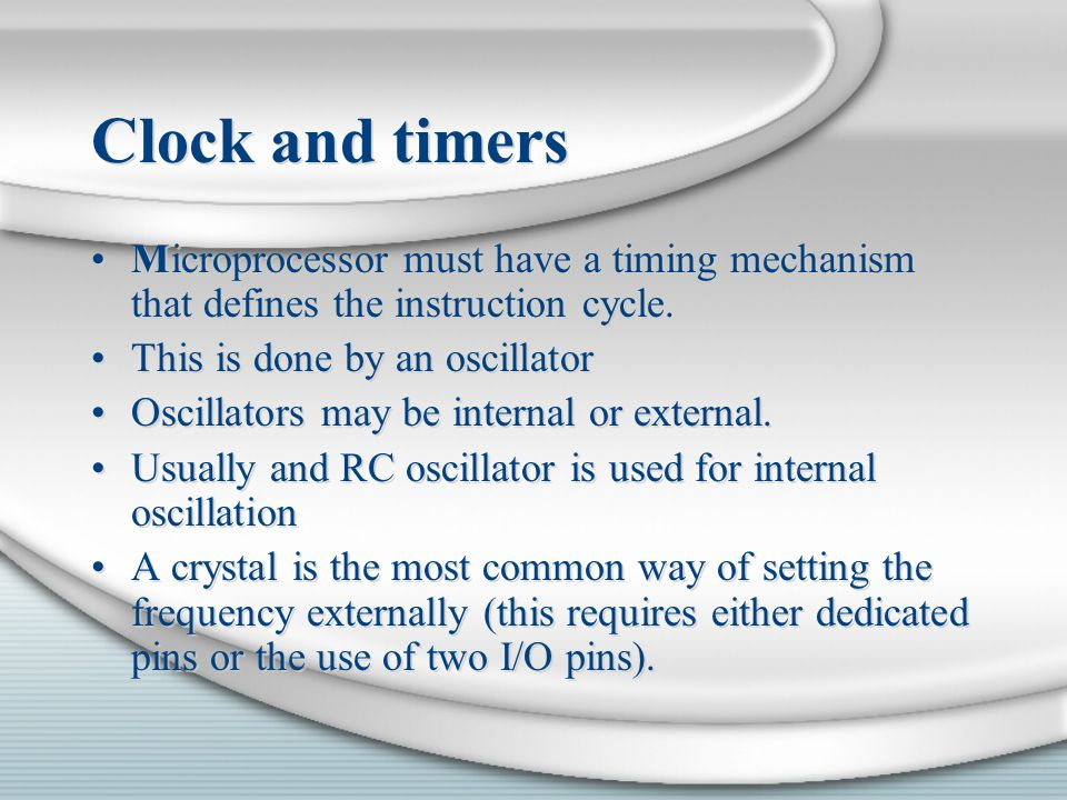 Clock and timers Microprocessor must have a timing mechanism that defines the instruction cycle. This is done by an oscillator.
