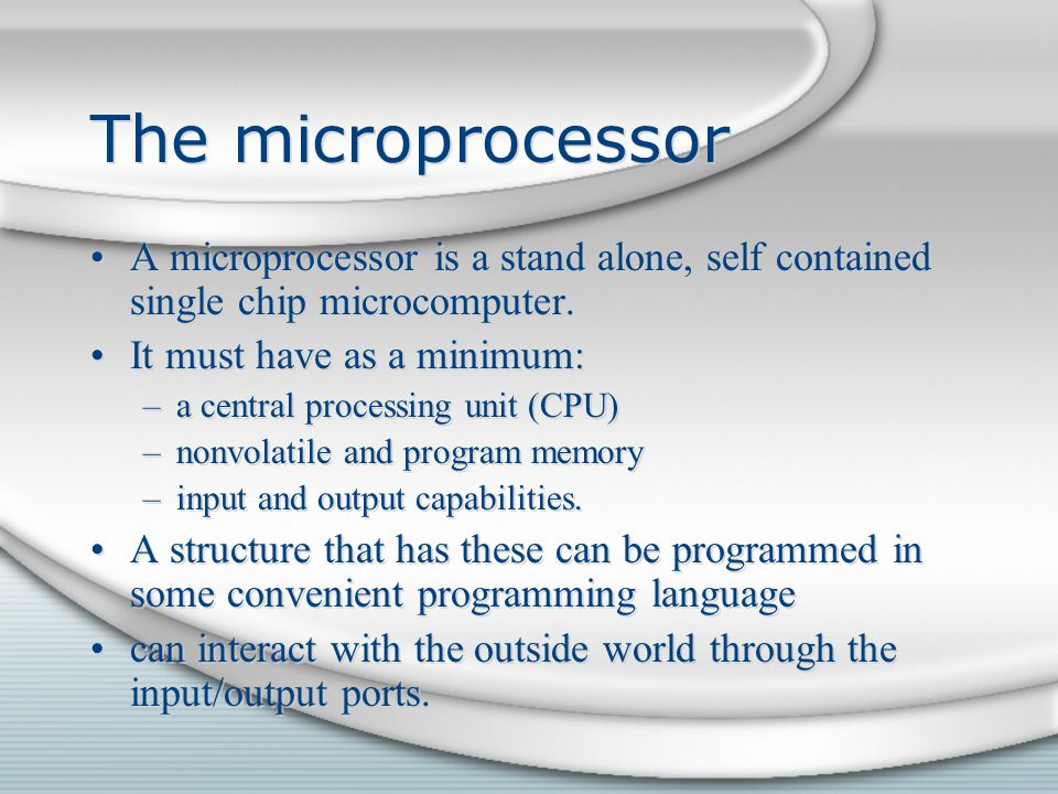 The microprocessor A microprocessor is a stand alone, self contained single chip microcomputer. It must have as a minimum: