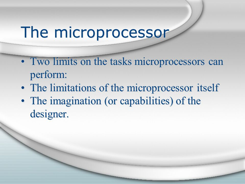 The microprocessor Two limits on the tasks microprocessors can perform: The limitations of the microprocessor itself.