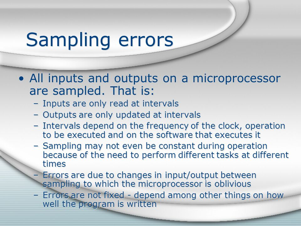 Sampling errors All inputs and outputs on a microprocessor are sampled. That is: Inputs are only read at intervals.