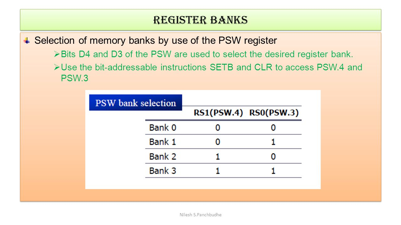 Register banks Selection of memory banks by use of the PSW register
