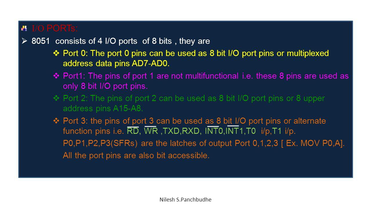 I/O PORTs: 8051 consists of 4 I/O ports of 8 bits , they are