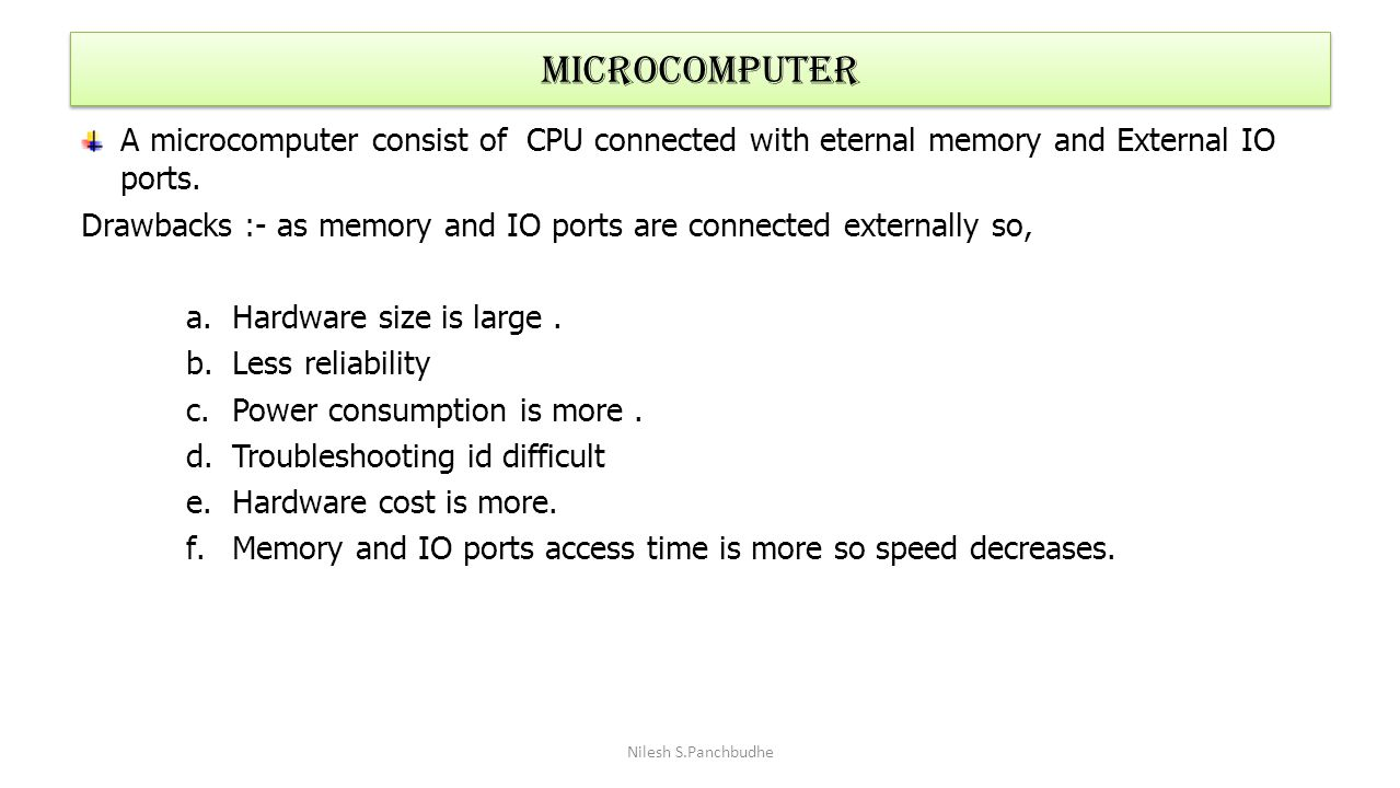 Microcomputer A microcomputer consist of CPU connected with eternal memory and External IO ports.