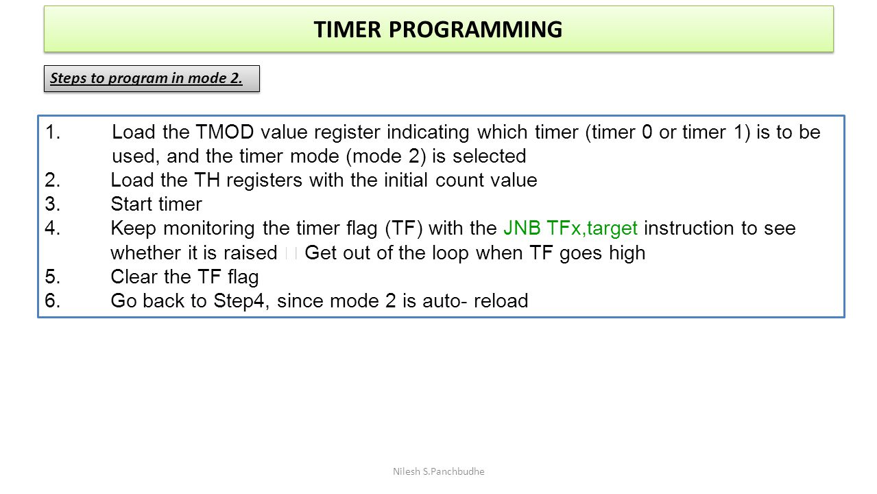 TIMER PROGRAMMING Steps to program in mode 2. 1. Load the TMOD value register indicating which timer (timer 0 or timer 1) is to be.