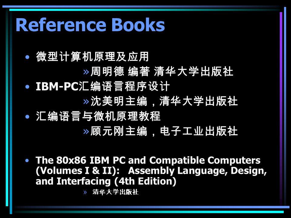 Reference Books 微型计算机原理及应用 周明德 编著 清华大学出版社 IBM-PC汇编语言程序设计 沈美明主编,清华大学出版社