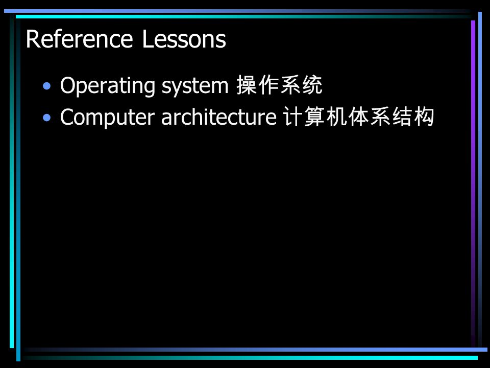 Reference Lessons Operating system 操作系统 Computer architecture 计算机体系结构