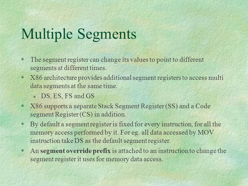 Multiple Segments The segment register can change its values to point to different segments at different times.