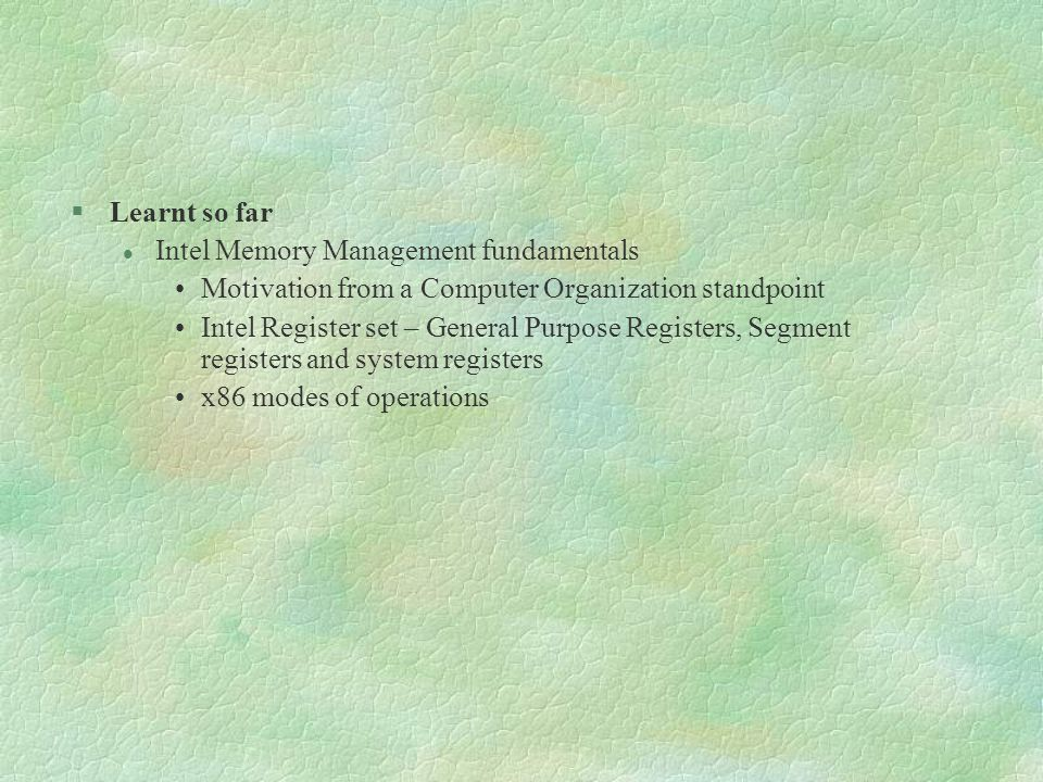 Learnt so far Intel Memory Management fundamentals. Motivation from a Computer Organization standpoint.