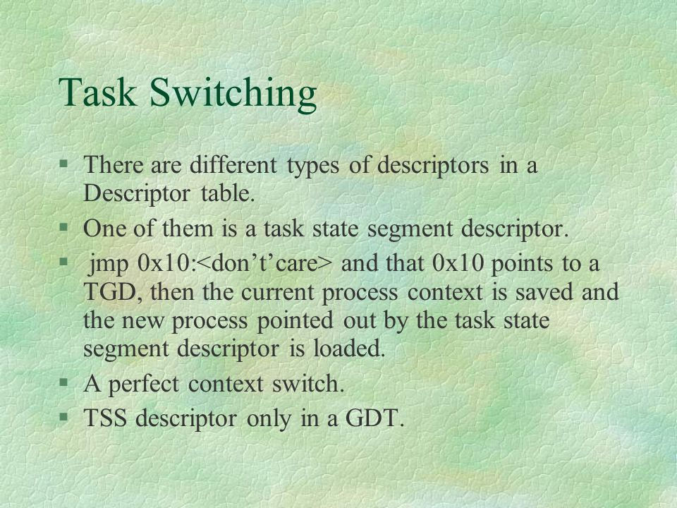 Task Switching There are different types of descriptors in a Descriptor table. One of them is a task state segment descriptor.