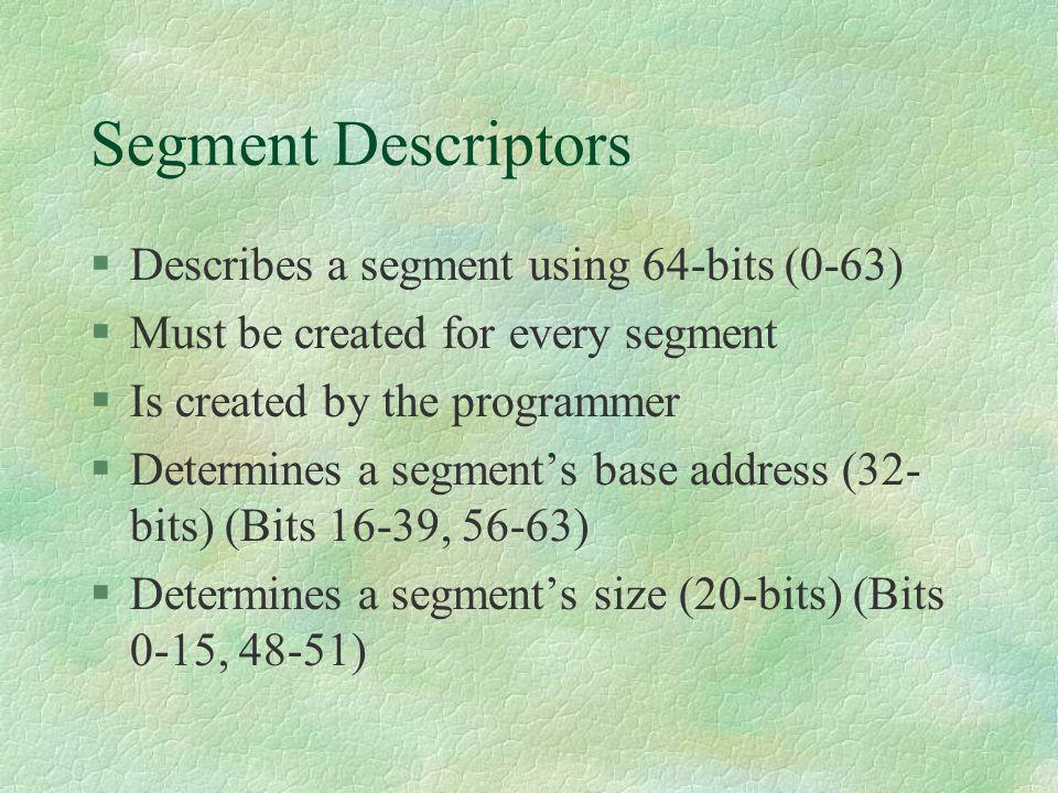 Segment Descriptors Describes a segment using 64-bits (0-63)