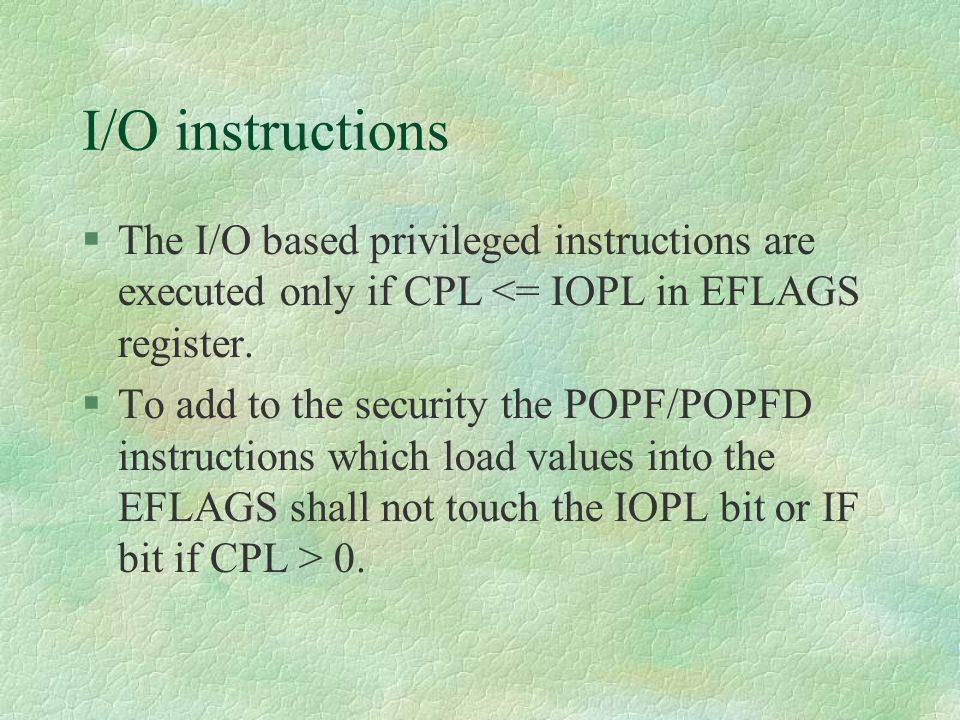 I/O instructions The I/O based privileged instructions are executed only if CPL <= IOPL in EFLAGS register.