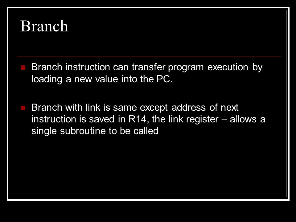 Branch Branch instruction can transfer program execution by loading a new value into the PC.