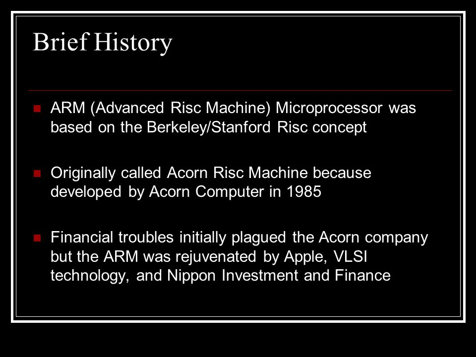 Brief History ARM (Advanced Risc Machine) Microprocessor was based on the Berkeley/Stanford Risc concept.