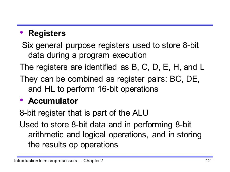Registers Six general purpose registers used to store 8-bit data during a program execution. The registers are identified as B, C, D, E, H, and L.