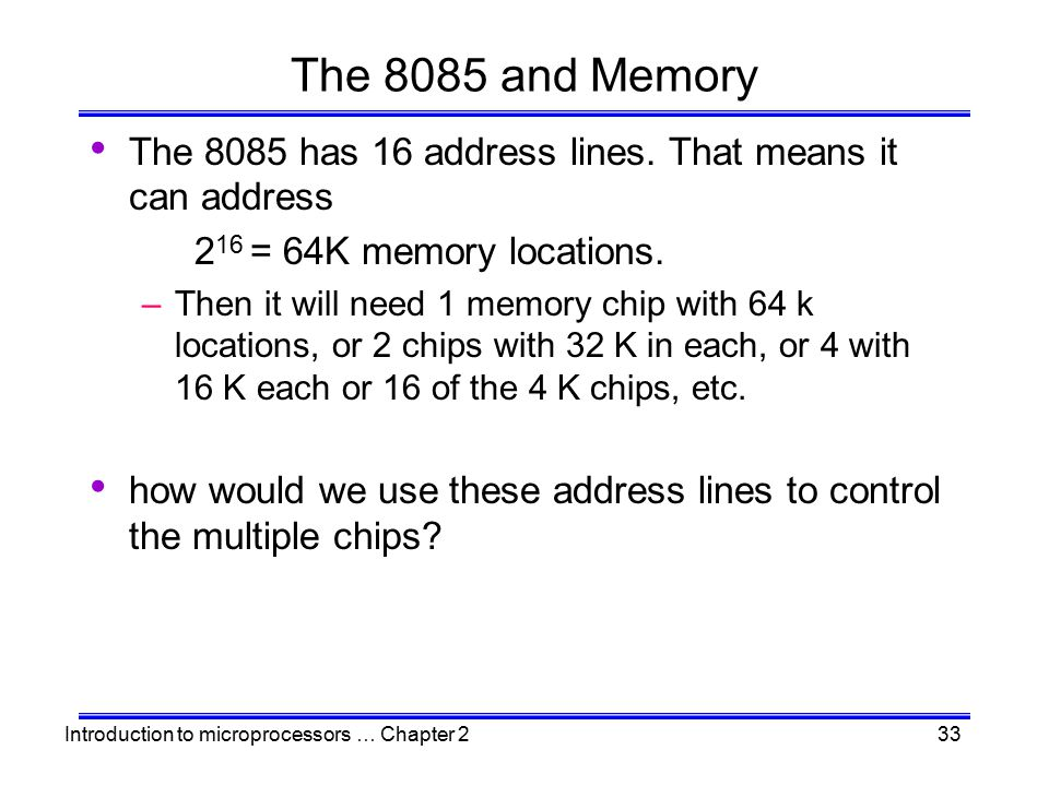 The 8085 and Memory The 8085 has 16 address lines. That means it can address. 216 = 64K memory locations.