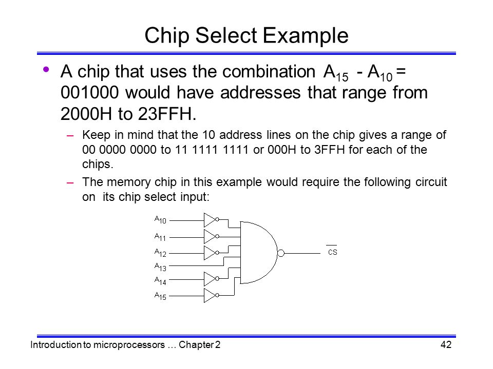 Chip Select Example A chip that uses the combination A15 - A10 = 001000 would have addresses that range from 2000H to 23FFH.