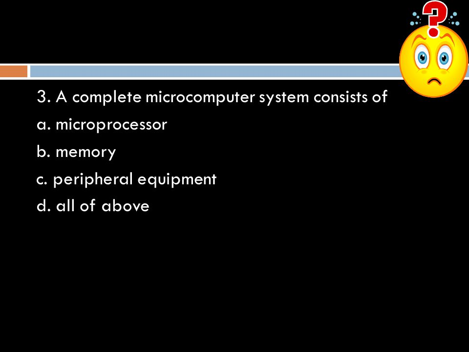 3. A complete microcomputer system consists of a. microprocessor b