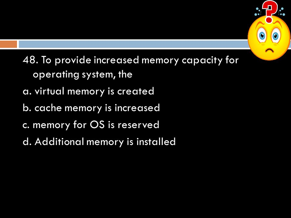 48. To provide increased memory capacity for operating system, the