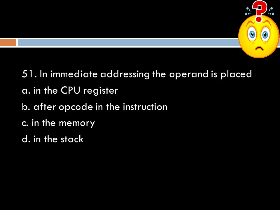 51. In immediate addressing the operand is placed