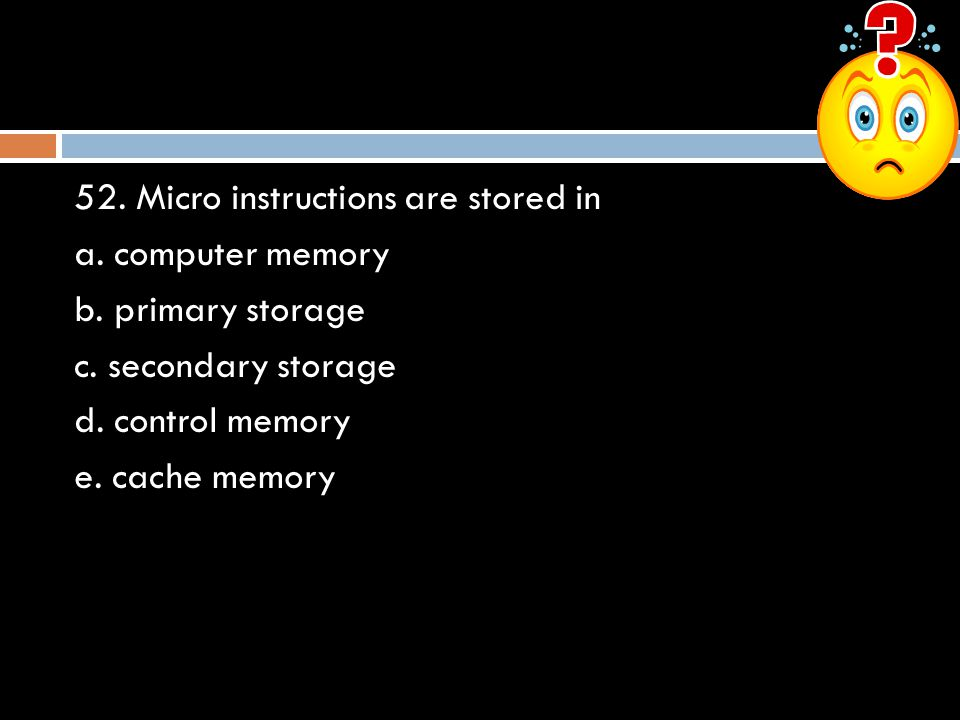 52. Micro instructions are stored in