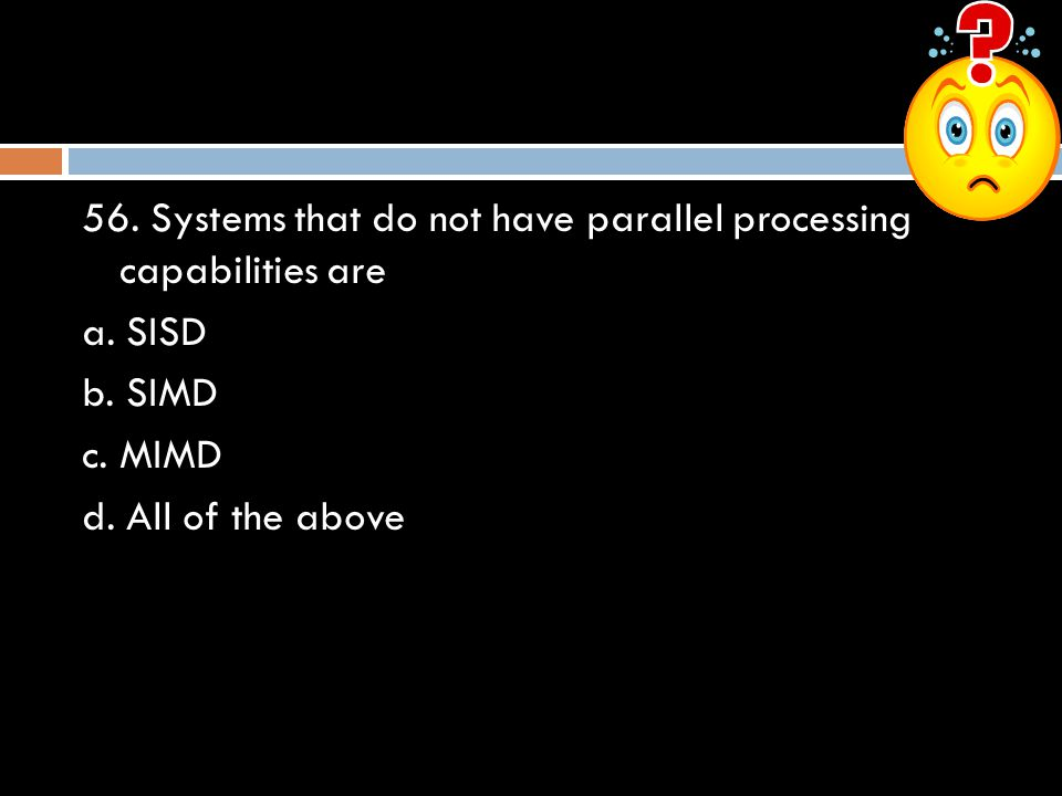 56. Systems that do not have parallel processing capabilities are