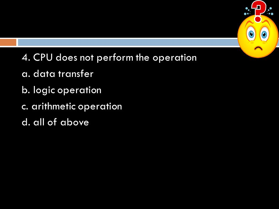 4. CPU does not perform the operation