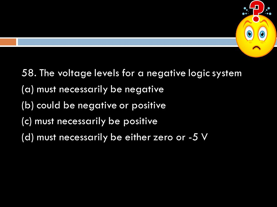 58. The voltage levels for a negative logic system