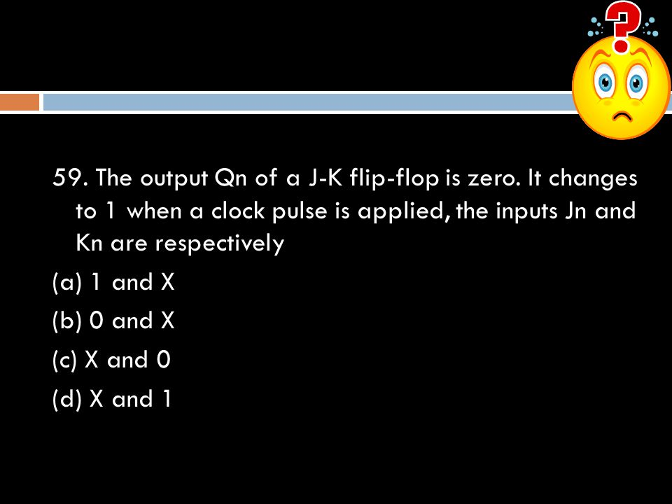 59. The output Qn of a J-K flip-flop is zero