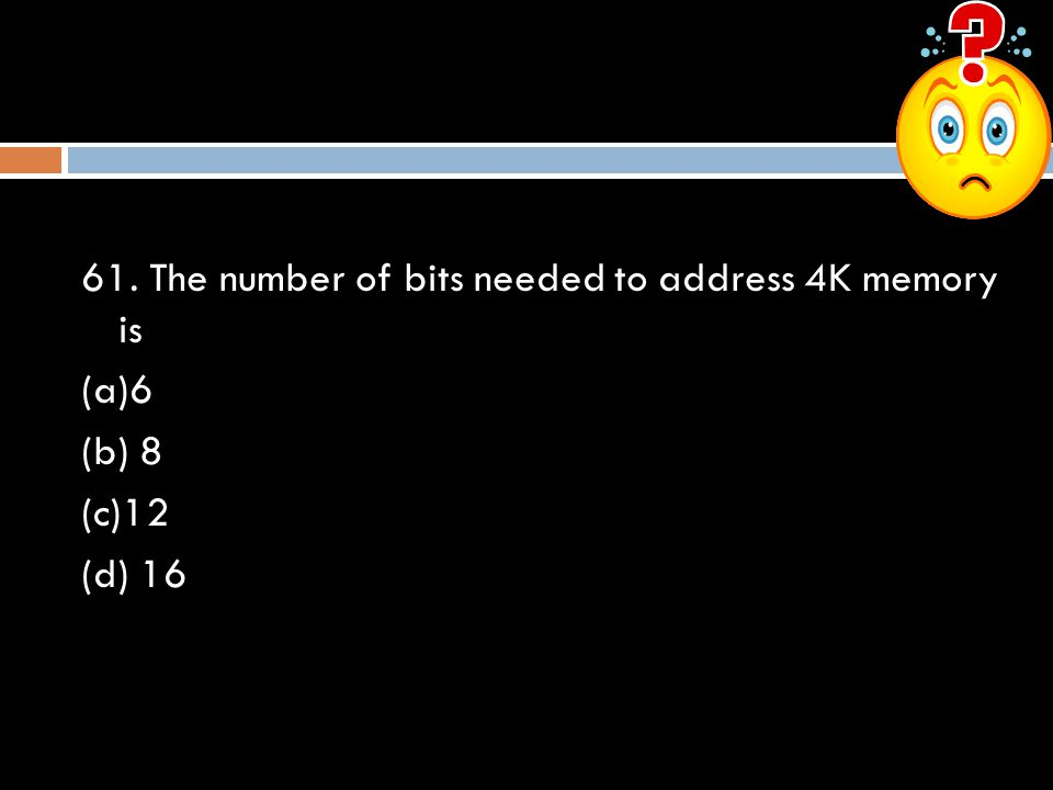 61. The number of bits needed to address 4K memory is