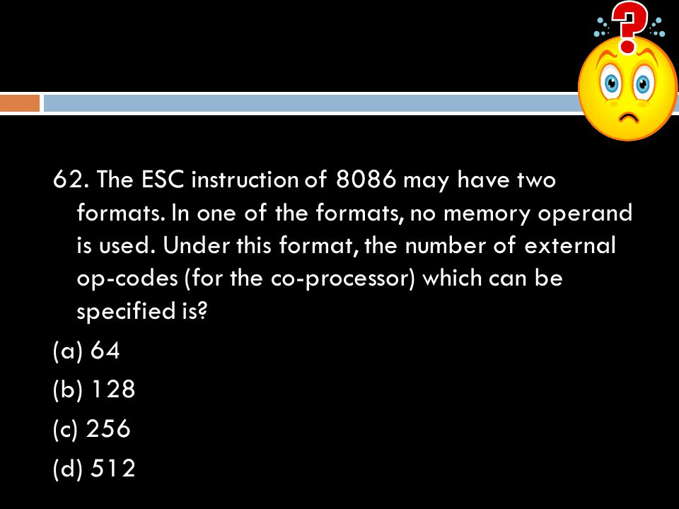 62. The ESC instruction of 8086 may have two formats