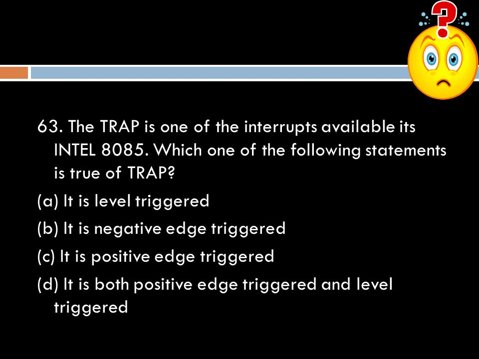 63. The TRAP is one of the interrupts available its INTEL 8085