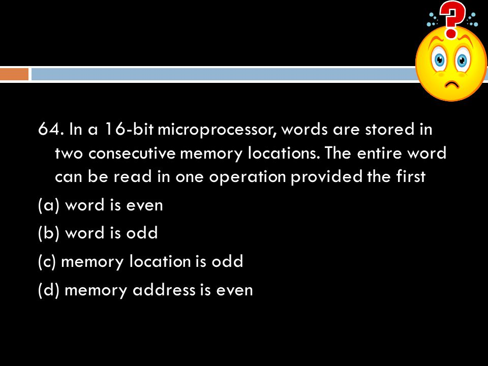 64. In a 16-bit microprocessor, words are stored in two consecutive memory locations.